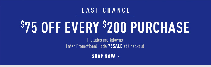 LAST CHANCE $75 OFF EVERY $200 PURCHASE