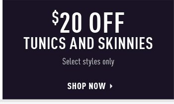 $20 OFF TUNICS AND SKINNIES