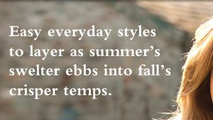 Easy everyday styles to layer as summer's swelter ebbs into fall's crisper temps.