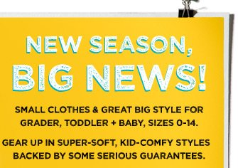 New Season, Big News! Small Clothes & Great Big Style For Grader, Toddler + Baby, Sizes 0-14. Gear Up In Super-Soft, Kid-Comfy Styles Backed By Some Serious Guarantees.