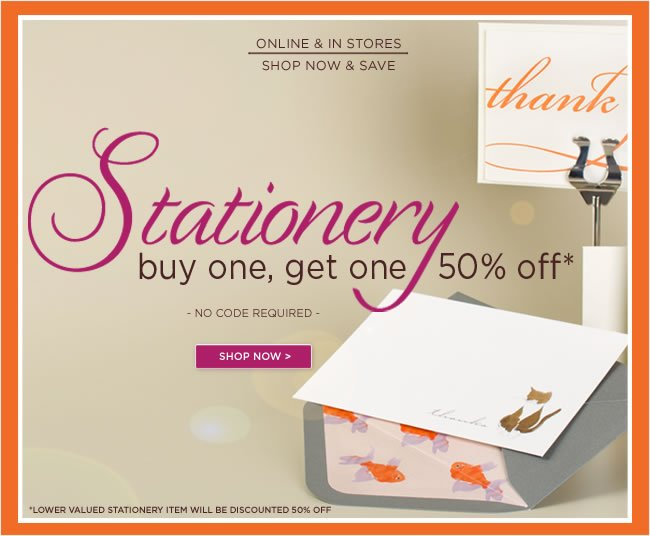 Shop Now & Save:   Stationery  Buy One, Get One 50% Off   No code required to redeem offer.  Offer is available for a limited time only.  Shop now at www.papyrusonline.com