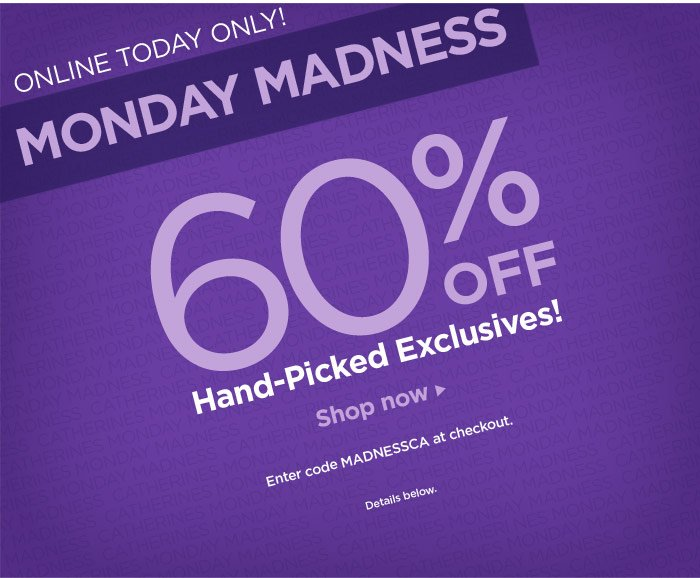 ONLINE TODAY ONLY! MONDAY MADNESS – 60% OFF Hand-Picked Exclusives! Shop Now