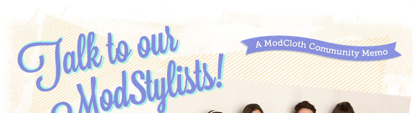 A ModCloth Community Memo: Talk to our ModStylists!