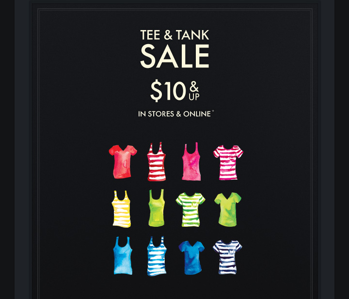 TEE & TANK SALE $10 & UP IN STORES & ONLINE*