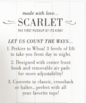 Made with love... Scarlet | The First Pushup Of Its Kind! | Let Us Count The Ways... 1. Perkier to Whoa! 3 levels of lift to take you from day to night. 2. Designed with center front hook and removable air pads for more adjustability! 3. Converts to classic, crossback or halter... perfect with all your favorite tops!