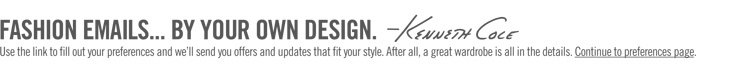FASHION EMAILS... BY YOUR OWN DESIGN. -Kenneth Cole ||| Use the link to fill out your preferences and we'll send you offers and updates that fit your style. After all, a great wardrobe is all in the details. Continue to preferences page.