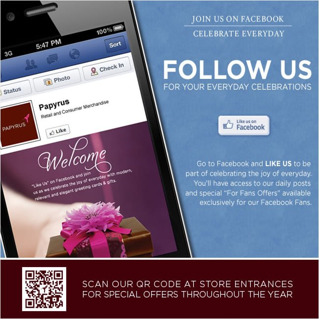 Follow us for your everyday celebrations   Go to Facebook and LIKE US to be  part of celebrating the joy of everyday.  You'll have access to our daily posts  and special 'For Fan Offers' available  exclusively for our Facebook fans!   Find us at www.facebook.com/papyrusretail