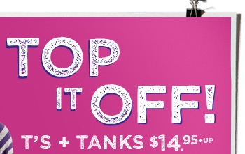 Top It Off! | T's + Tanks $14.95 + Up