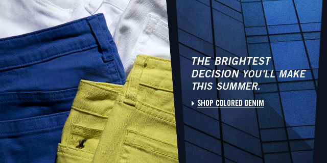 THE BRIGHTEST DECISION YOU'LL MAKE THIS SUMMER. SHOP COLORED DENIM