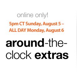 online only! | 5pm CT Sunday, August 5 - ALL DAY Monday, August 6 | around-the-clock extras
