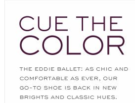 CURE THE COLOR THE EDDIE BALLET: AS CHIC AND COMFORTABLE AS EVER, OUR GO-TO SHOE IS BACK IN NEW BRIGHTS AND CLASSIC HUES.