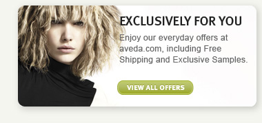EXCLUSIVELY FOR YOU: Enjoy our everyday offers at aveda.com, including Free Shipping and Exclusive Samples. VIEW ALL OFFERS