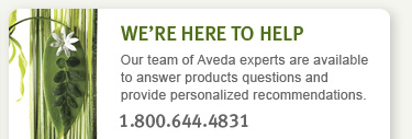 WE'RE HERE TO HELP Our team of Aveda experts are available to answer product questions and provide personalized recommendations: