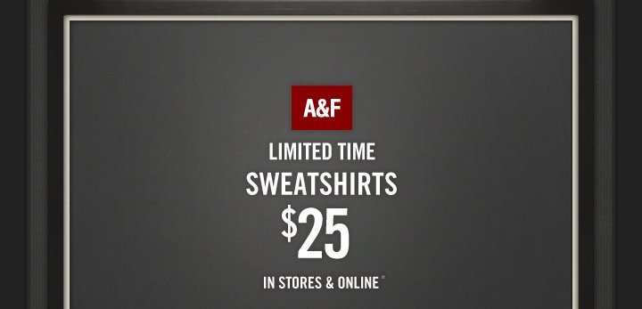 A&F LIMITED TIME SWEATERSHIRTS $25 IN STORES & ONLINE*