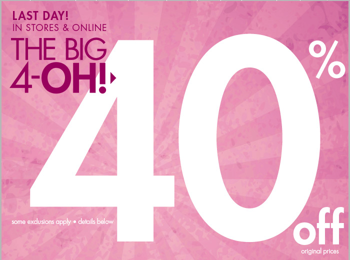 LAST DAY - The Big 4-0H! 40% off your purchase in stores and online