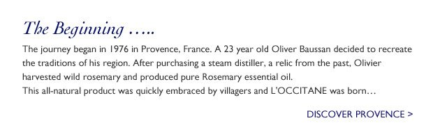 L'OCCITANE's journey begins in 1976 in Provence, France. A 23 year old Olivier Baussan purchases a steam distiller and harvests wild rosemary and starts to produce pure rosemary essential oil. This all-natural product was quickly embraced by villagers and L'OCCITANE was born...