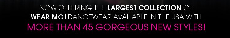 Now offering the largest collection of Wear Moi dancewear available in the USA!