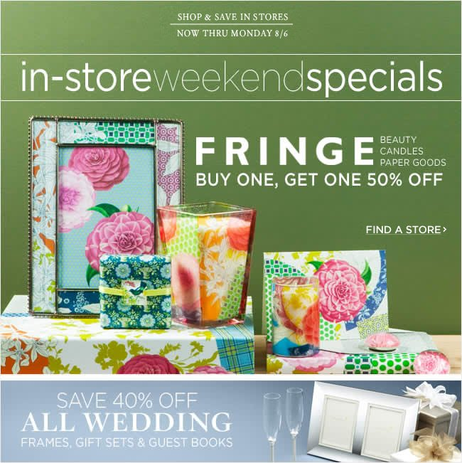 Shop and save in stores   Fringe Beauty, Candles and Paper Goods - Buy One, Get One 50% Off   All Wedding Frames, Gift Sets & Guest Books - Save 40% Off    Enjoy these special offers thru Monday, 8/6