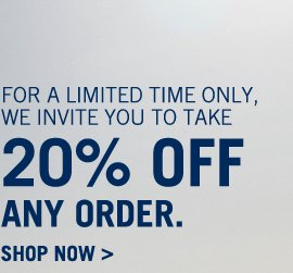 For a limited time only, we invite you to take 20% OFF ANY ORDER. Shop Now >