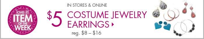 In Stores & Online - $5 Costume Jewelry Earrings, reg. $8 – $16 - Item of the Week!