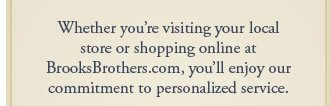 Whether you're visiting your local store or shopping online at BrooksBrothers.com, you'll...