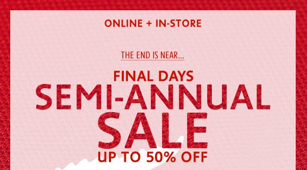 ONLINE + IN–STORE! THE END IS NEAR FINAL DAYS 
