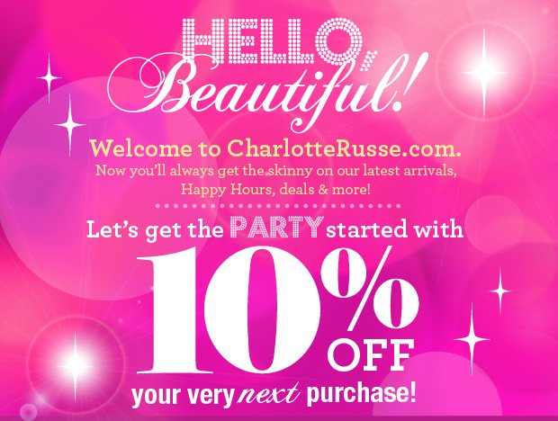 Hello, Beautiful! Welcome to CharlotteRusse.com. Now you'll always get the skinny on our latest arrivals, Happy Hours, deals & more! Let's get the Party started with 10% Off your very next purchase!*  Just Enter Promo Code At Checkout. Limited Time  Only!