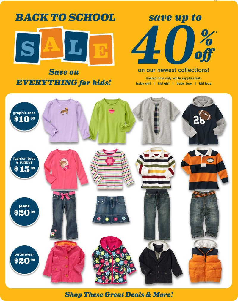 Back to School Sale. Save on Everything for Kids! Save up to 40% off(2) on our newest collections! Limited time only. While supplies last. $10.99 graphic tees. $15.99 fashion tees & rugbys. $20.99 jeans. $20.99 outerwear. Plus shop more deals.