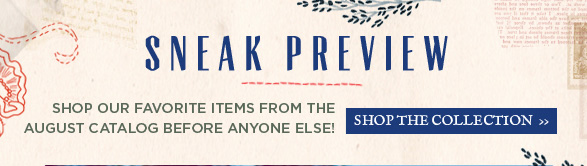 Sneak Preview: Shop our favorite items from the August Catalog before anyone else can! Shop the collection...