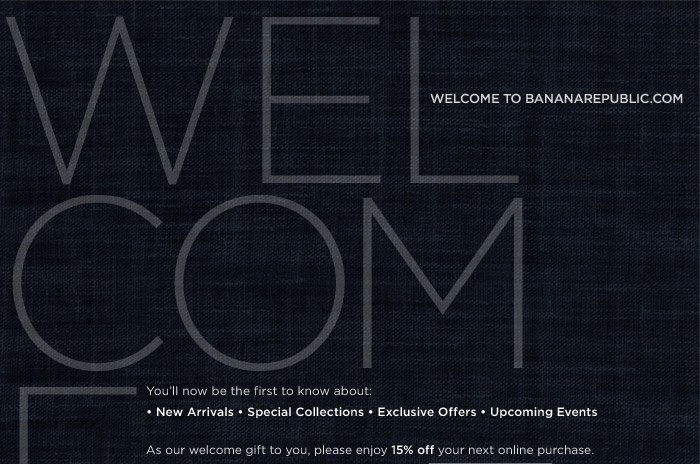 Welcome to bananarepublic.com. You'll now be the first to know about: • New Arrivals • Special Collections • Exclusive Offers • Upcoming Events. As our welcome gift to you, please enjoy 15% off your next online purchase. To redeem this special offer, enter promo code at checkout. + get FREE Shipping Every Day on any order over $50. No code. No hassle. Get more of what you want by updating your preferences here SHOP NOW >