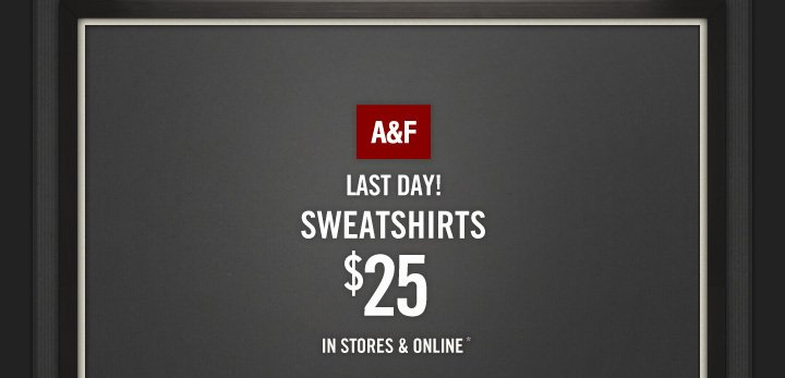 A&F LAST DAY SWEATERSHIRTS $25 IN STORES & ONLINE*