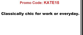 Promo Code: KATE15 Classically chic for work or everyday.