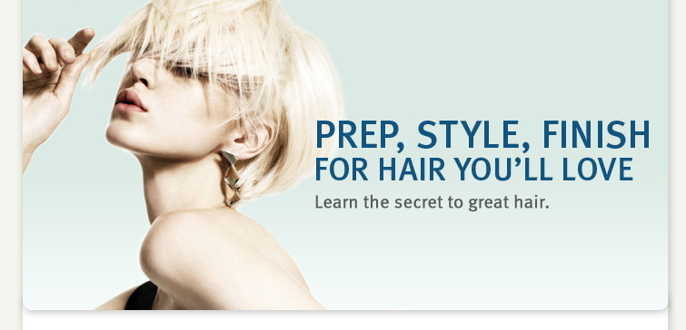 PREP, STYLE, FINISH FOR HAIR YOU'LL LOVE