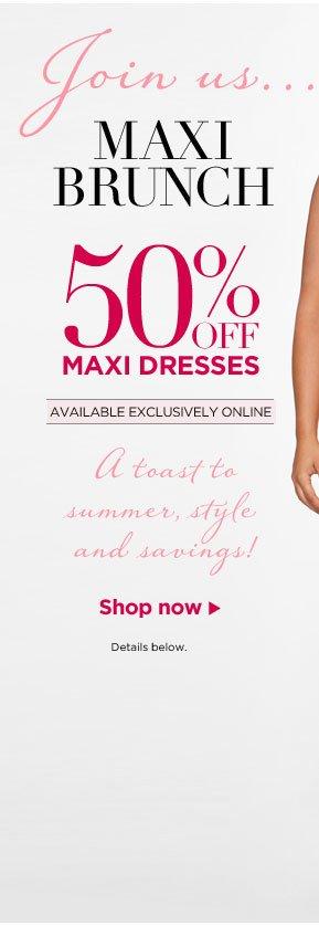 Join us...MAXI BRUNCH. 50% OFF MAXI DRESSES. Shop now.