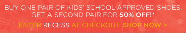 Buy one pair of kids' school-approved shoes, get a second pair for 50% off!* - Enter recess at checkout. shop now