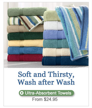Soft and Thirsty, Wash after Wash. Ultra-Absorbent Towels, from $24.95.
