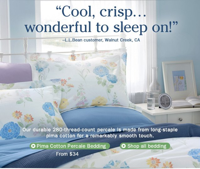 """Cool, crisp... wonderful to sleep on!"" –L.L.Bean customer, Walnut Creek, CA. Our durable 280-thread-count percale is made from long-staple pima cotton for a remarkably smooth touch.  Pima Cotton Percale Bedding, from $34."