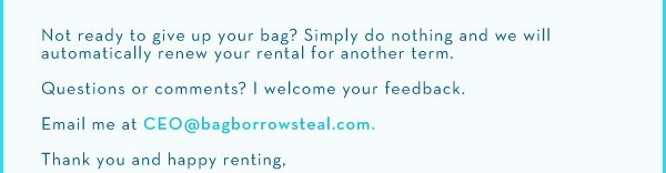 Not ready to give up your bag? Simply do nothing and we will automatically renew your rental for another term. Questions or comments? I welcome your feedback. Email me at CEO@bagborroworsteal.com. Thank you and happy renting.