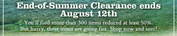 End-of-Summer Clearance Ends August 12th! Our End-of-Summer Clearance Sale ends August 12th. You'll find more than 300 items reduced at least 50%. Quantities are limited, so shop now for the best selection.  *50% or more savings  applies to items in Online Clearance Room only. Clearance Room prices not valid on previous purchases. Prices as marked.