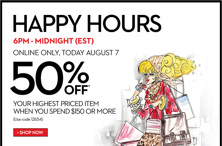 HAPPY HOURS 6 PM - MIDNIGHT (EST)  Online Only, Today August 7 50% OFF* your highest priced item when you spend $150 or more  (use code 12654)  SHOP NOW