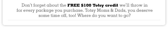 Dont forget about the FREE $100 Totsy credit well throw in for every package you purchase. Totsy Moms & Dads, you deserve some time off, too! Where do you want to go?