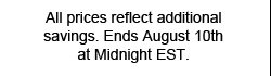 All prices reflect additional savings. Ends August 10th at MIdnight EST.