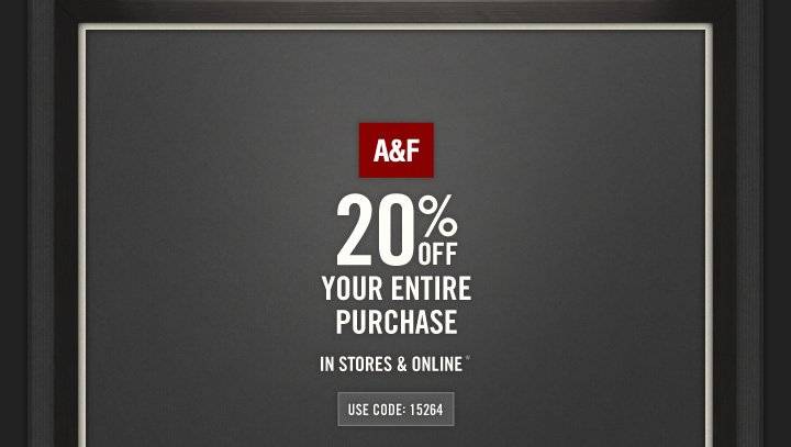 A&F 20% OFF YOUR ENTIRE PURCHASE IN STORES & ONLINE* USE 