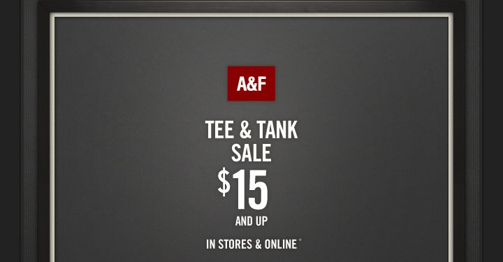 A&F TEE & TANK SALE $15 AND UP IN STORES & ONLINE*