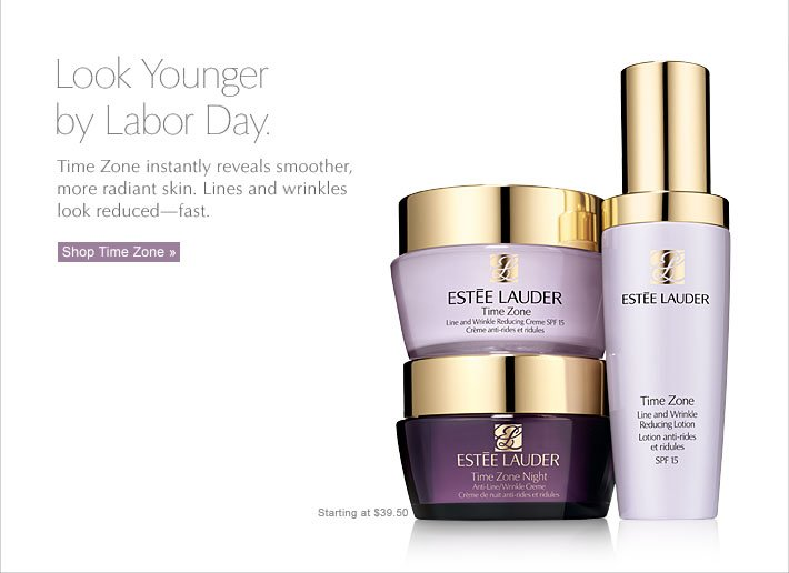 Look Younger  by Labor Day. Time Zone instantly reveals smoother,  more radiant skin. Lines and wrinkles  look reducedfast. Starting at $39.50 Shop Time Zone »