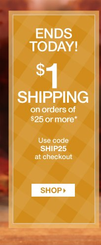 ENDS TODAY! $1 shipping on orders of $25 or more*
