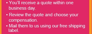 You'll receive a quote within one business day, Review the quote and choose your compensation, Mail them to us using our free shipping label.