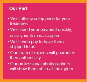 We'll offer you top price for your treasures, We'll send your payment quickly, once your item is accepted, We'll even pay to have them shipped to us, Our team of experts will guarantee their authenticity,  Our professional photographers will show them off.