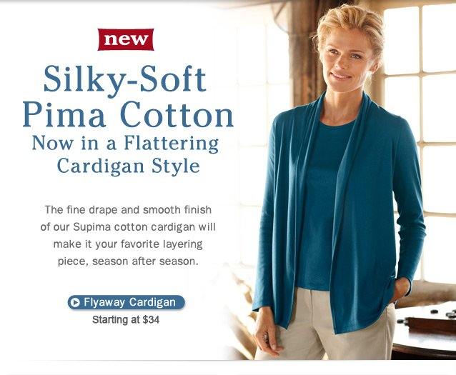 New, Silky-Soft Pima Cotton Now in a Flattering New Style. The fine drape and smooth finish of our Supima cotton cardigan will make it your favorite layering piece, season after season. Flyaway Cardigan, starting at $34.