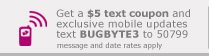 Get a $5 text coupon and exclusive mobile updates – Text BUGBYTE3 to 50799
